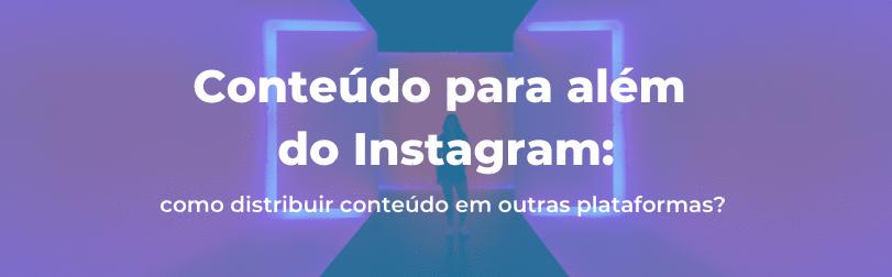 Conteúdo para além do Instagram: como distribuir conteúdo em outras plataformas?
